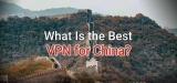 What's the Best VPN to Use in China in 2021?