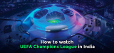 How to Watch Champions League Live Stream in India in 2021