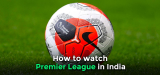 How to watch EPL live stream in India in 2021